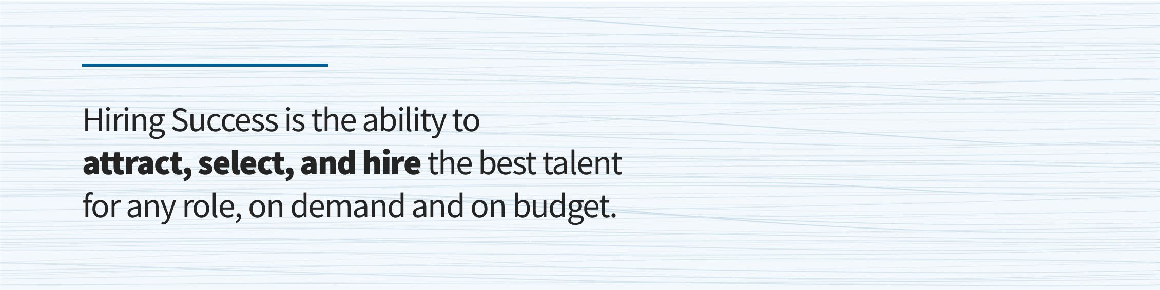 Hiring Success is the ability to attract, select, and hire the best talent for any role, one demand and on budget.