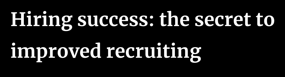 Hiring Success: The Secret to Improved Recruiting
